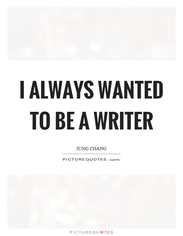 I always wanted to be a writer Picture Quote #1