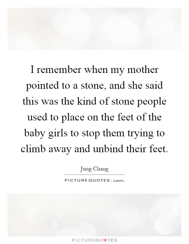 I remember when my mother pointed to a stone, and she said this was the kind of stone people used to place on the feet of the baby girls to stop them trying to climb away and unbind their feet Picture Quote #1
