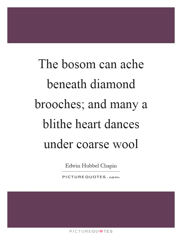 The bosom can ache beneath diamond brooches; and many a blithe heart dances under coarse wool Picture Quote #1