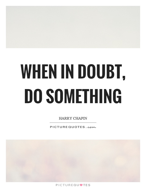 When in doubt, do something Picture Quote #1