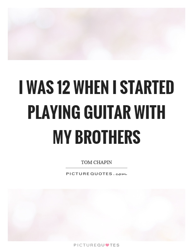 I was 12 when I started playing guitar with my brothers Picture Quote #1
