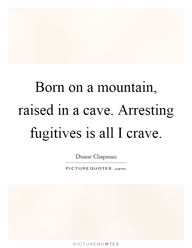 Born on a mountain, raised in a cave. Arresting fugitives is all I crave Picture Quote #1