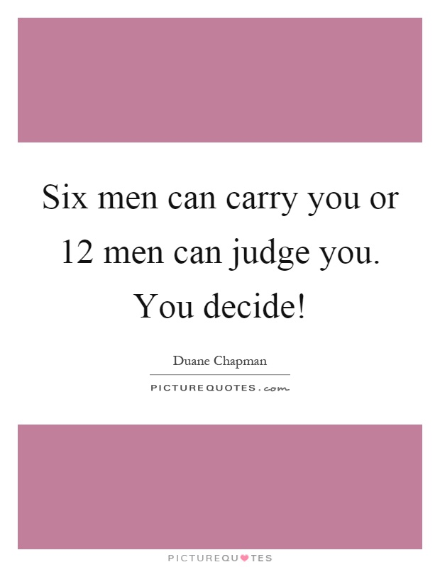 Six men can carry you or 12 men can judge you. You decide! Picture Quote #1