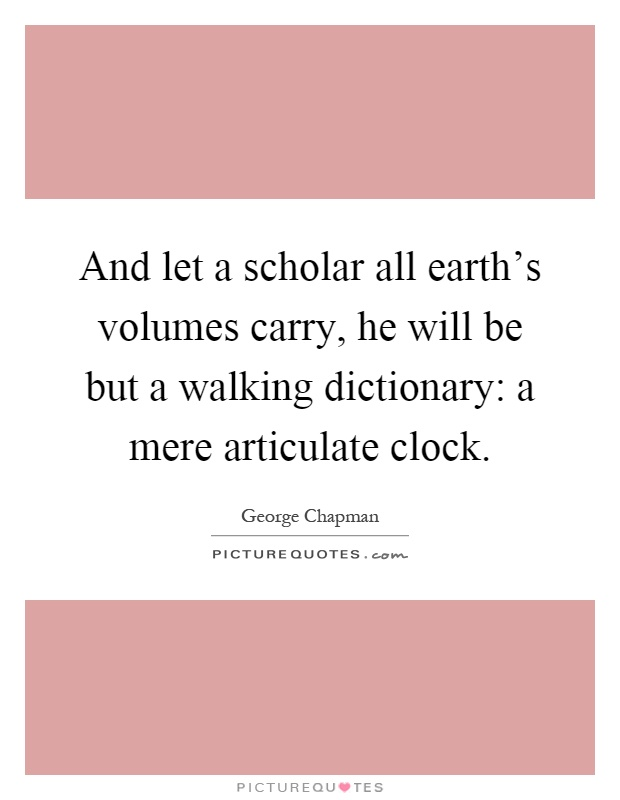 And let a scholar all earth's volumes carry, he will be but a walking dictionary: a mere articulate clock Picture Quote #1