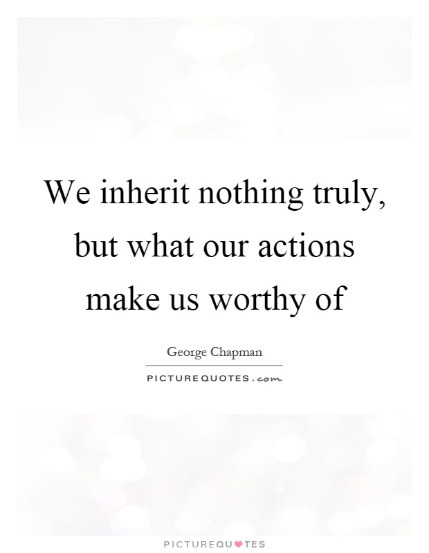 We inherit nothing truly, but what our actions make us worthy of Picture Quote #1
