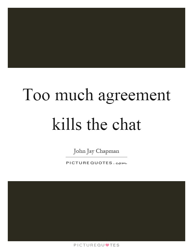 Too much agreement kills the chat Picture Quote #1