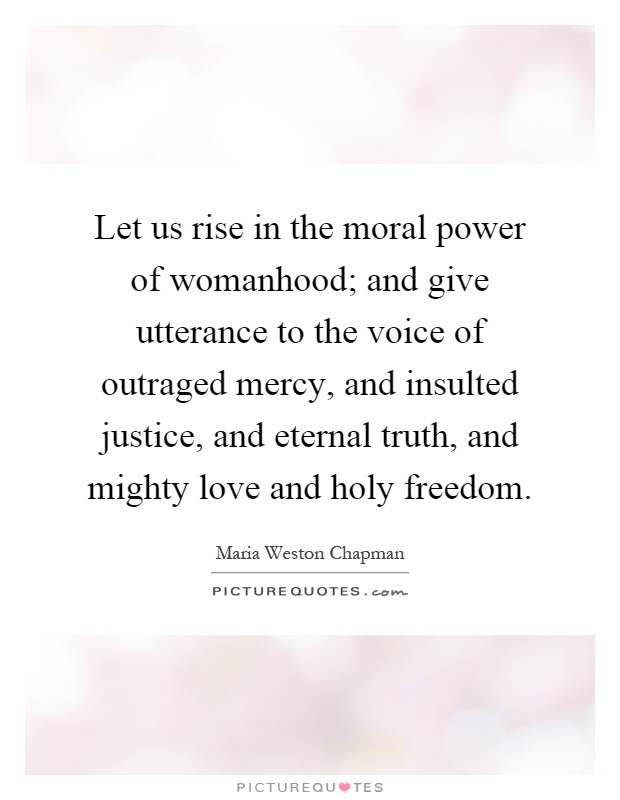 Let us rise in the moral power of womanhood; and give utterance to the voice of outraged mercy, and insulted justice, and eternal truth, and mighty love and holy freedom Picture Quote #1
