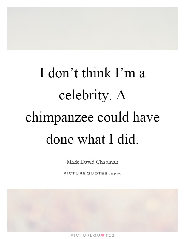 I don't think I'm a celebrity. A chimpanzee could have done what I did Picture Quote #1