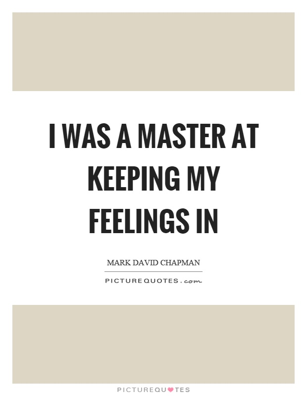 I was a master at keeping my feelings in | Picture Quotes
