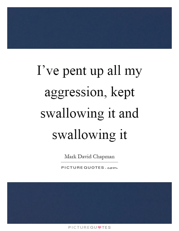 I've pent up all my aggression, kept swallowing it and swallowing it Picture Quote #1