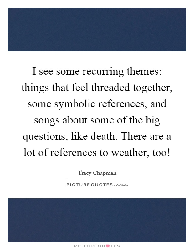 I see some recurring themes: things that feel threaded together, some symbolic references, and songs about some of the big questions, like death. There are a lot of references to weather, too! Picture Quote #1