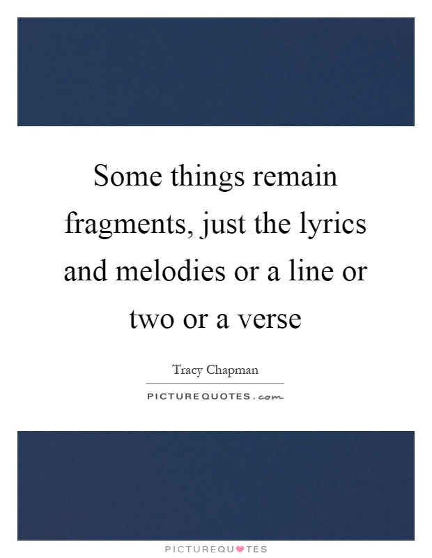 Some things remain fragments, just the lyrics and melodies or a line or two or