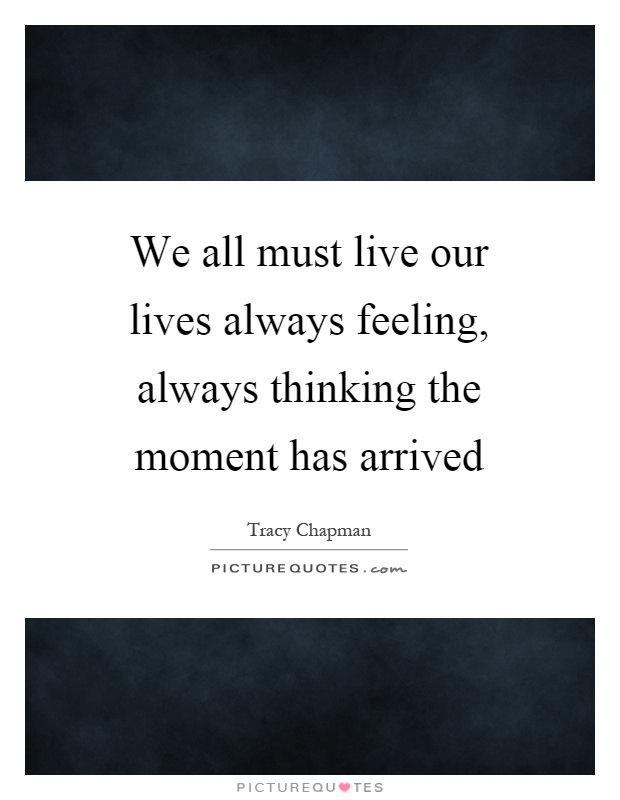 We all must live our lives always feeling, always thinking the moment has arrived Picture Quote #1