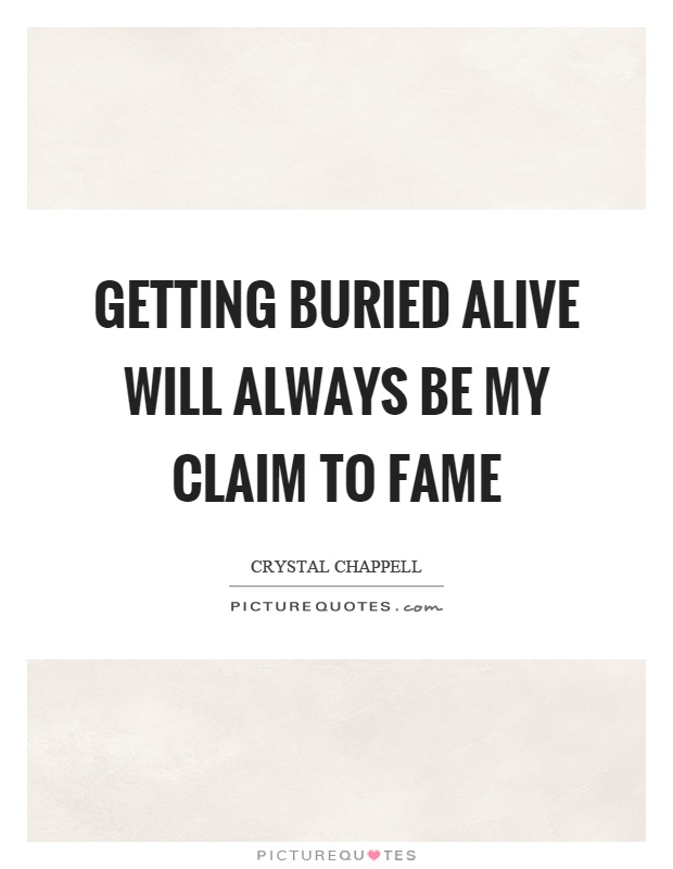 Getting buried alive will always be my claim to fame Picture Quote #1