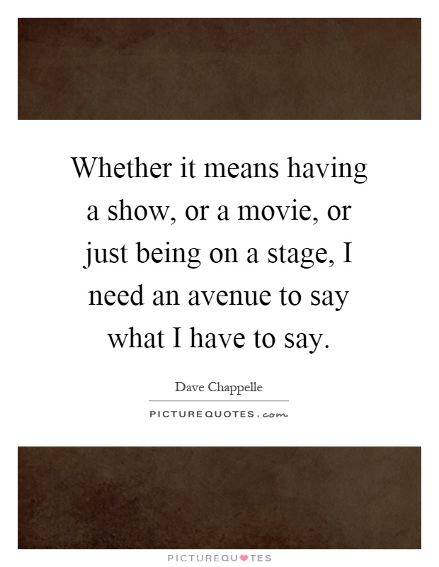 Whether it means having a show, or a movie, or just being on a stage, I need an avenue to say what I have to say Picture Quote #1