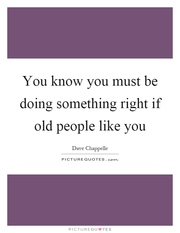 You know you must be doing something right if old people like you Picture Quote #1