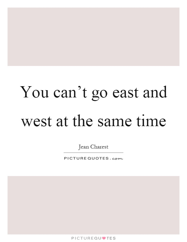 You can't go east and west at the same time Picture Quote #1