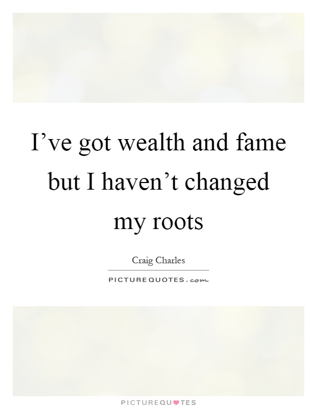 I've got wealth and fame but I haven't changed my roots Picture Quote #1