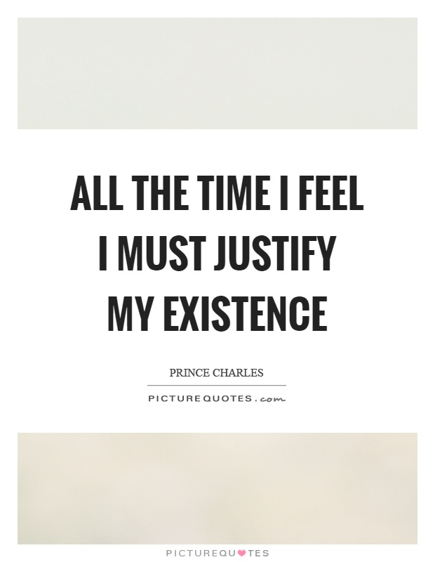 All the time I feel I must justify my existence Picture Quote #1