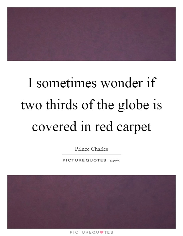 I sometimes wonder if two thirds of the globe is covered in red carpet Picture Quote #1