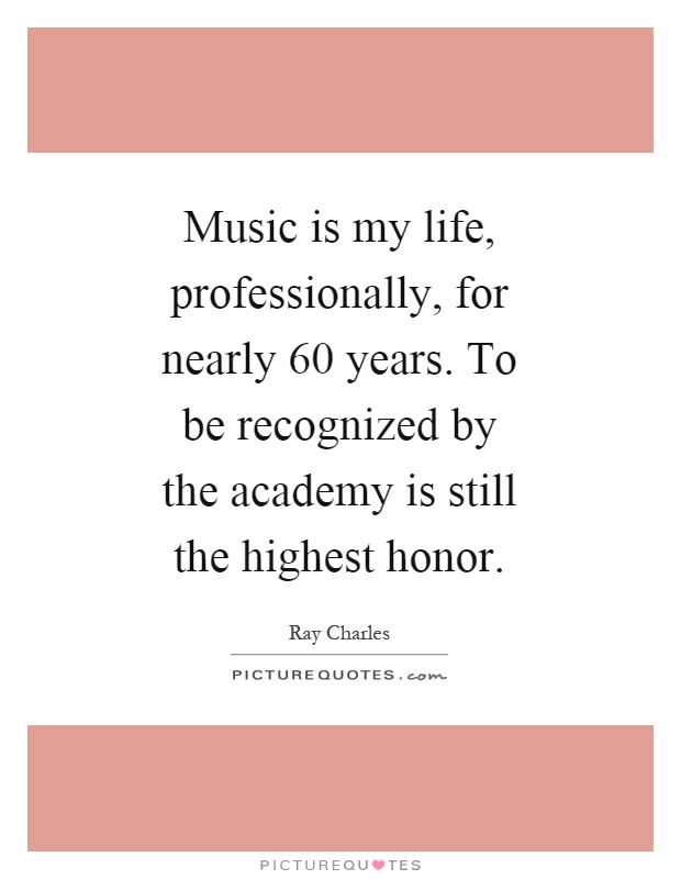 Music is my life, professionally, for nearly 60 years. To be recognized by the academy is still the highest honor Picture Quote #1