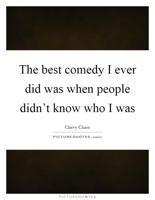 The best comedy I ever did was when people didn't know who I was Picture Quote #1