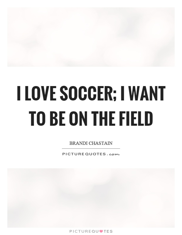 I love soccer; I want to be on the field Picture Quote #1