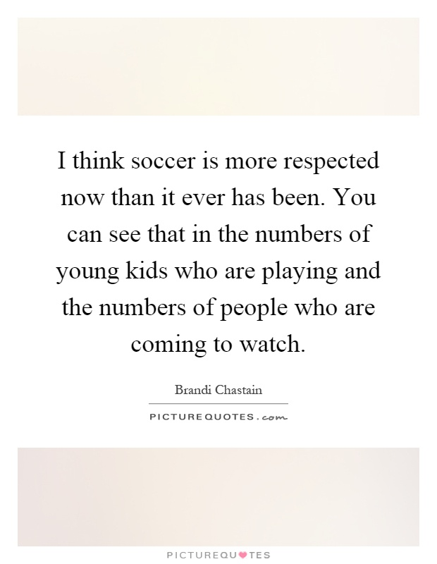 I think soccer is more respected now than it ever has been. You can see that in the numbers of young kids who are playing and the numbers of people who are coming to watch Picture Quote #1