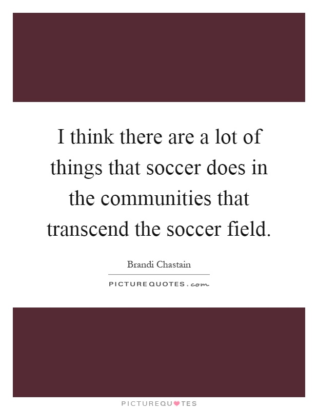 I think there are a lot of things that soccer does in the communities that transcend the soccer field Picture Quote #1