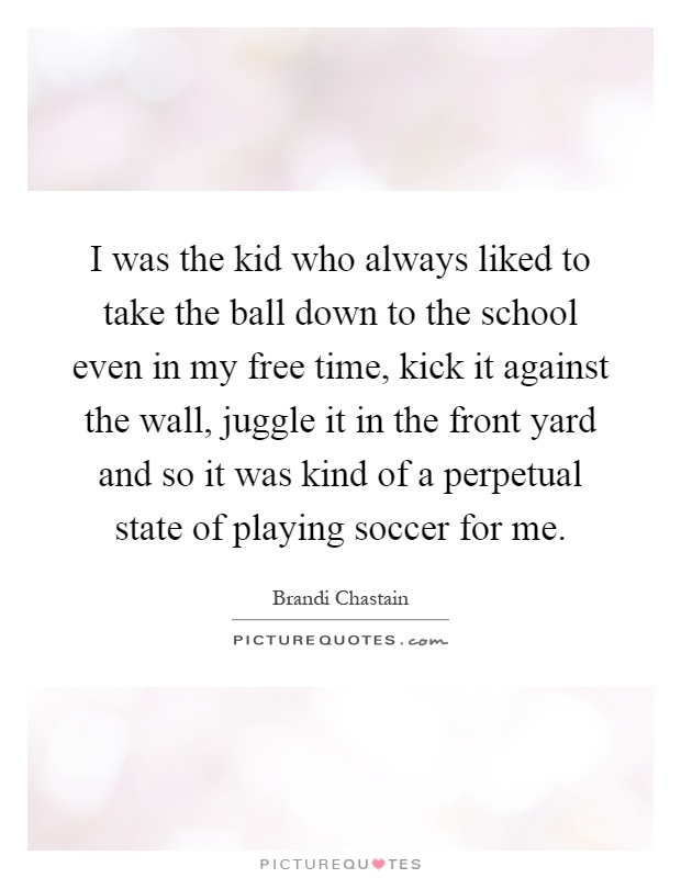 I was the kid who always liked to take the ball down to the school even in my free time, kick it against the wall, juggle it in the front yard and so it was kind of a perpetual state of playing soccer for me Picture Quote #1