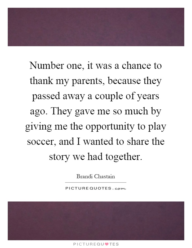 Number one, it was a chance to thank my parents, because they passed away a couple of years ago. They gave me so much by giving me the opportunity to play soccer, and I wanted to share the story we had together Picture Quote #1