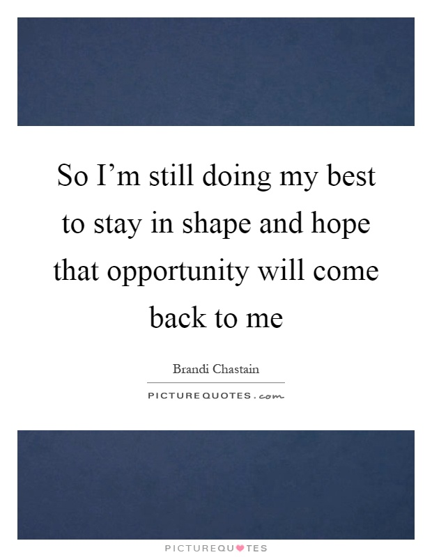 So I'm still doing my best to stay in shape and hope that opportunity will come back to me Picture Quote #1