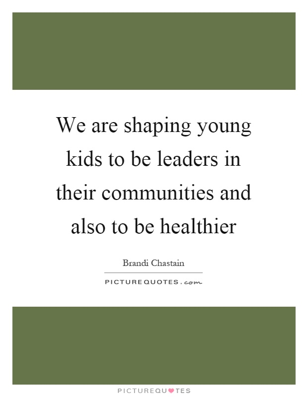 We are shaping young kids to be leaders in their communities and also to be healthier Picture Quote #1