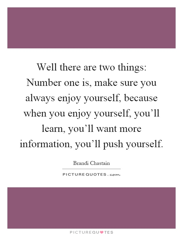 Well there are two things: Number one is, make sure you always enjoy yourself, because when you enjoy yourself, you'll learn, you'll want more information, you'll push yourself Picture Quote #1