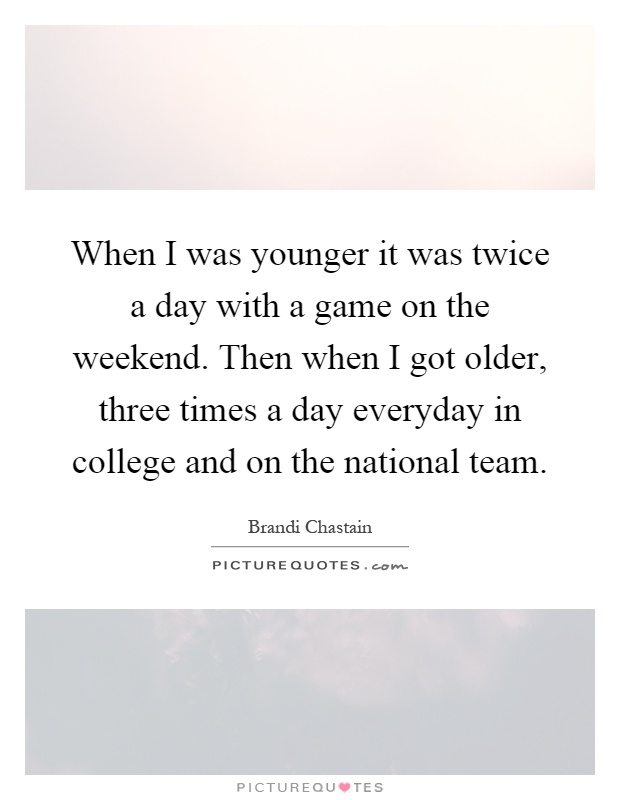 When I was younger it was twice a day with a game on the weekend. Then when I got older, three times a day everyday in college and on the national team Picture Quote #1
