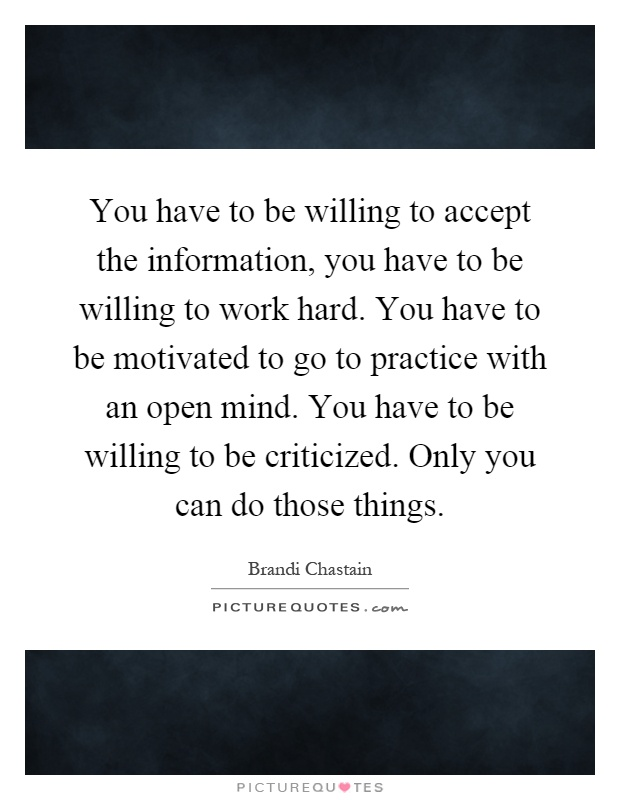 You have to be willing to accept the information, you have to be willing to work hard. You have to be motivated to go to practice with an open mind. You have to be willing to be criticized. Only you can do those things Picture Quote #1