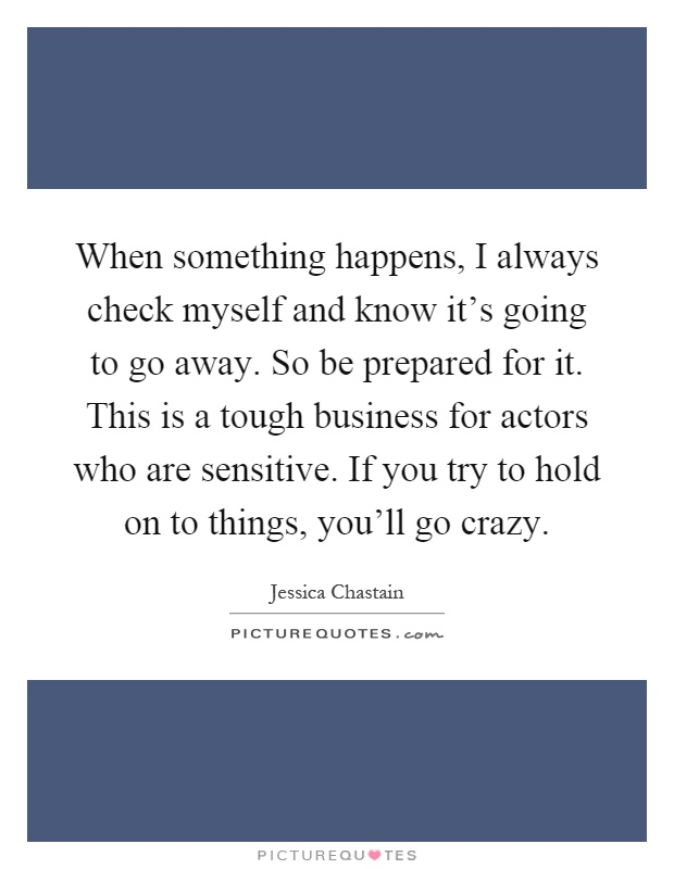 When something happens, I always check myself and know it's going to go away. So be prepared for it. This is a tough business for actors who are sensitive. If you try to hold on to things, you'll go crazy Picture Quote #1