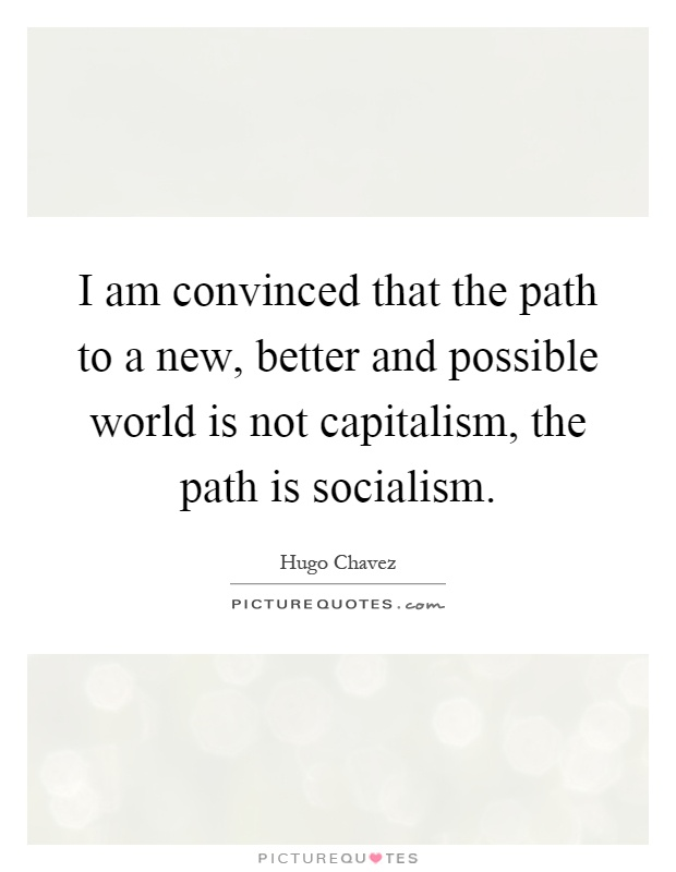 I am convinced that the path to a new, better and possible world is not capitalism, the path is socialism Picture Quote #1