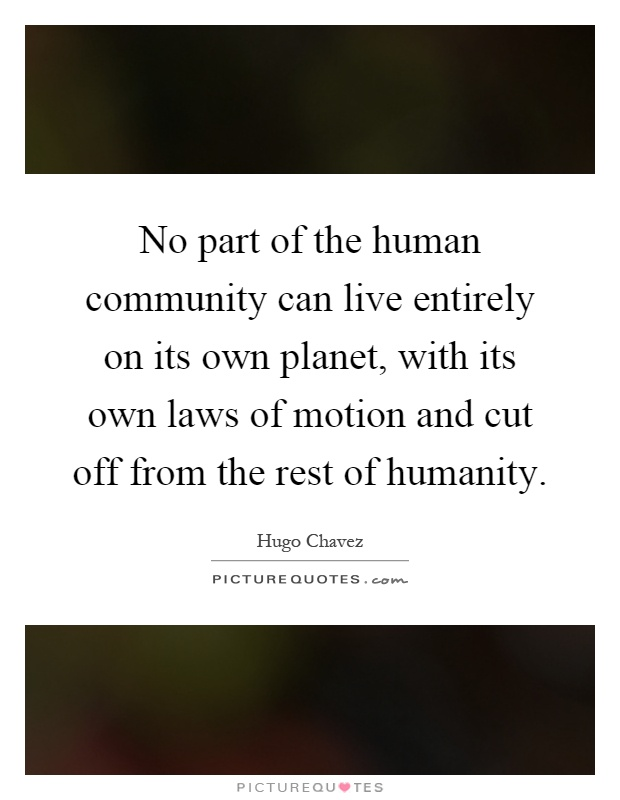 No part of the human community can live entirely on its own planet, with its own laws of motion and cut off from the rest of humanity Picture Quote #1