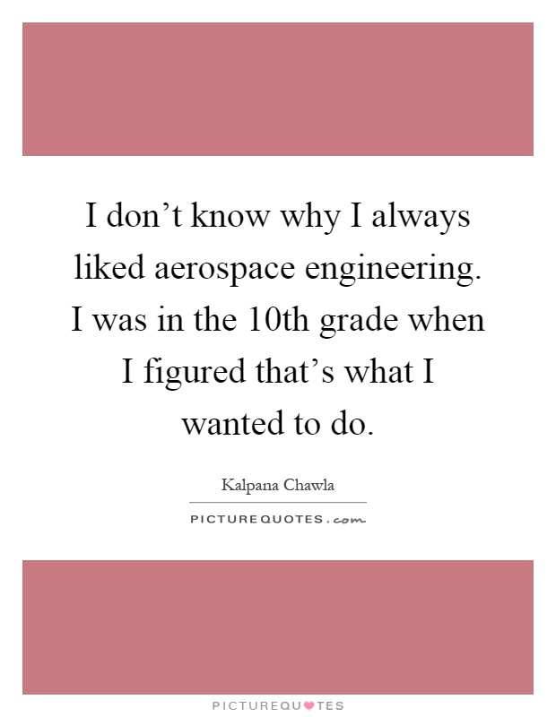 I don't know why I always liked aerospace engineering. I was in the 10th grade when I figured that's what I wanted to do Picture Quote #1