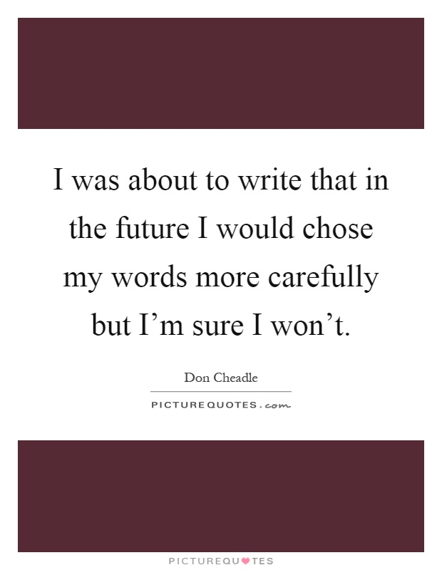 I was about to write that in the future I would chose my words more carefully but I'm sure I won't Picture Quote #1