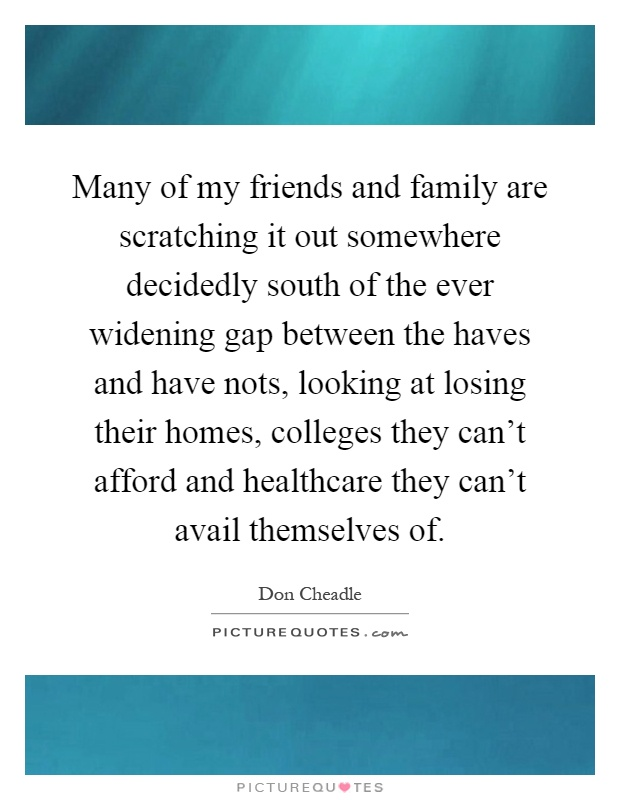 Many of my friends and family are scratching it out somewhere decidedly south of the ever widening gap between the haves and have nots, looking at losing their homes, colleges they can't afford and healthcare they can't avail themselves of Picture Quote #1