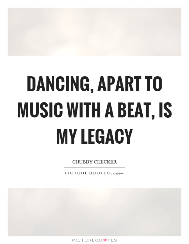 Dancing, apart to music with a beat, is my legacy Picture Quote #1