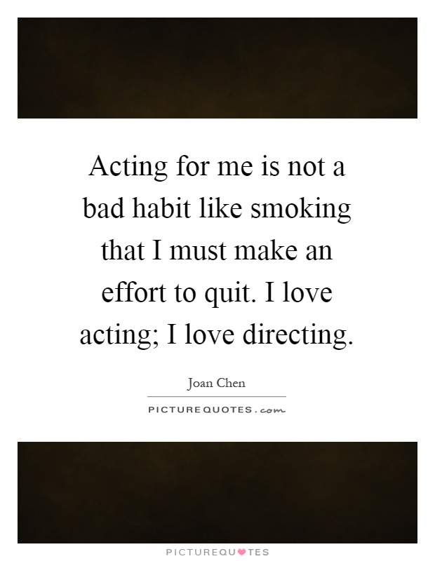 Acting for me is not a bad habit like smoking that I must make an effort to quit. I love acting; I love directing Picture Quote #1