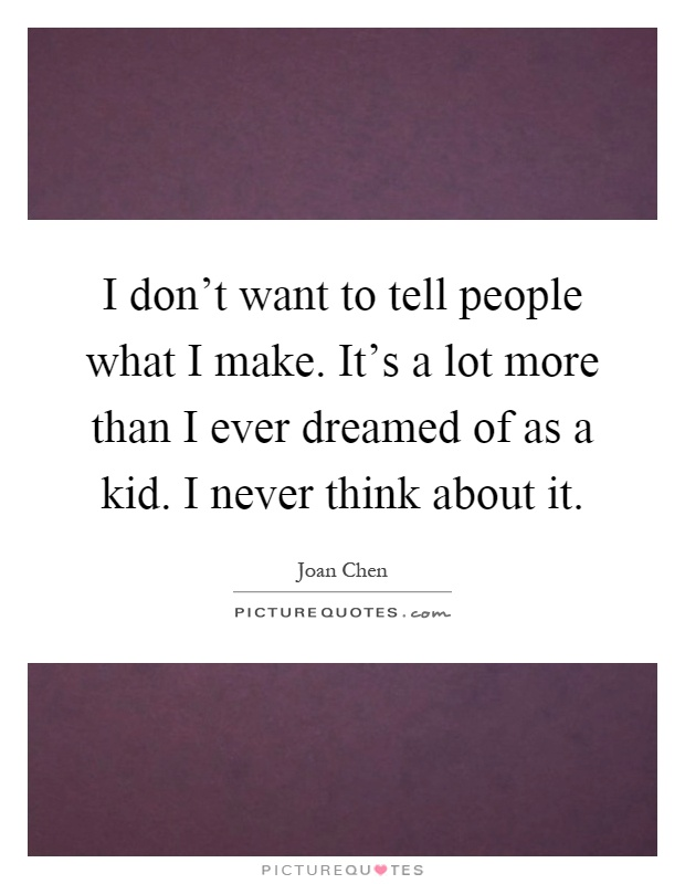 I don't want to tell people what I make. It's a lot more than I ever dreamed of as a kid. I never think about it Picture Quote #1