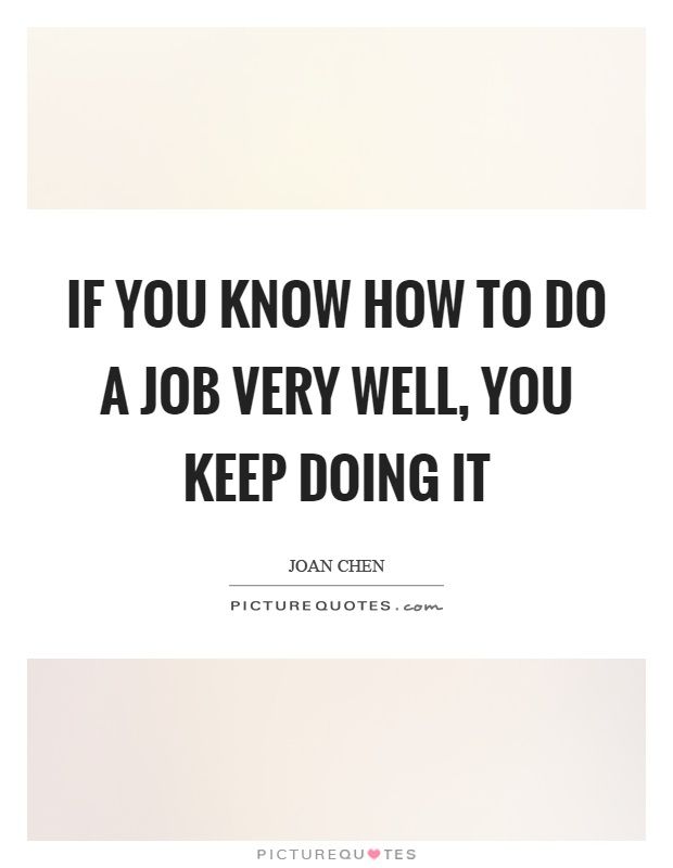 If you know how to do a job very well, you keep doing it Picture Quote #1