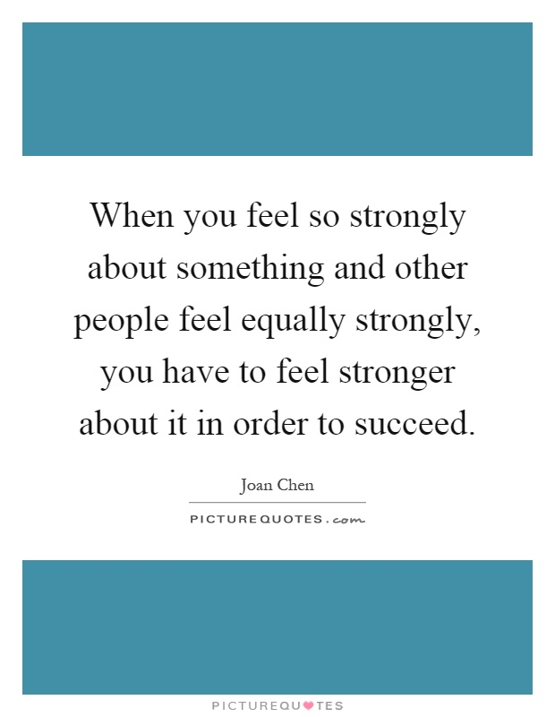 When you feel so strongly about something and other people feel equally strongly, you have to feel stronger about it in order to succeed Picture Quote #1