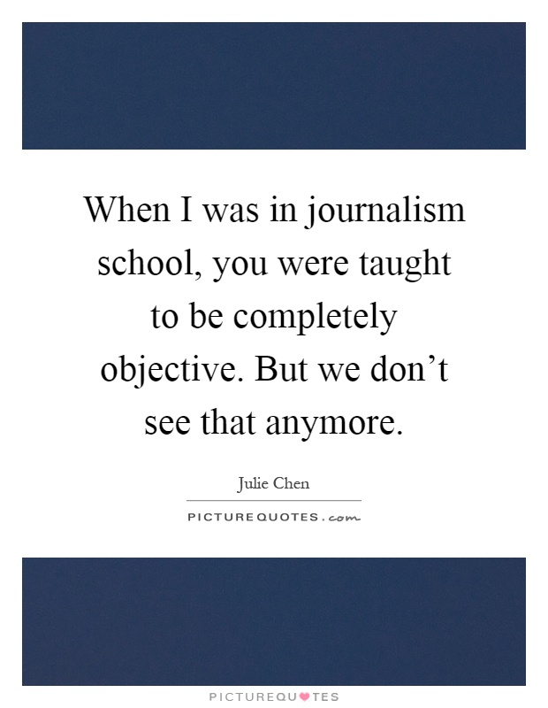 When I was in journalism school, you were taught to be completely objective. But we don't see that anymore Picture Quote #1