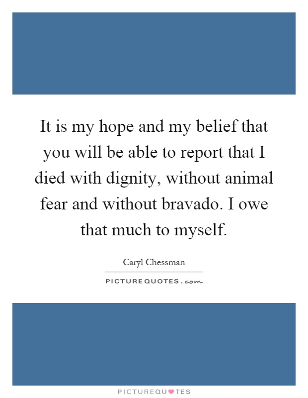 It is my hope and my belief that you will be able to report that I died with dignity, without animal fear and without bravado. I owe that much to myself Picture Quote #1