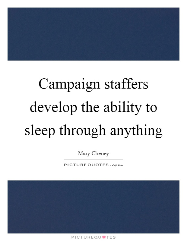 Campaign staffers develop the ability to sleep through anything Picture Quote #1